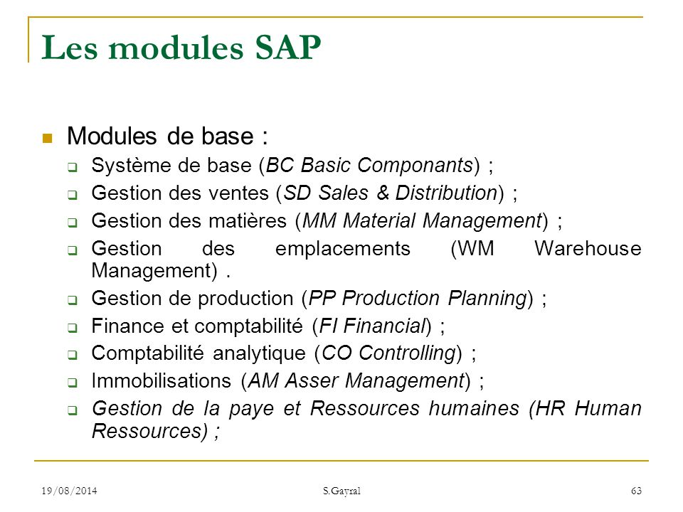 19/08/2014 S.Gayral 63 Les modules SAP Modules de base :  Système de base (BC Basic Componants) ;  Gestion des ventes (SD Sales & Distribution) ; 