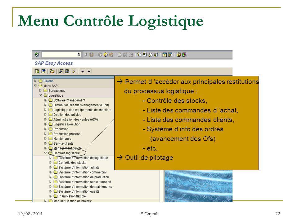 19/08/2014 S.Gayral 72  Permet d 'accéder aux principales restitutions du processus logistique : - Contrôle des stocks, - Liste des commandes d 'acha