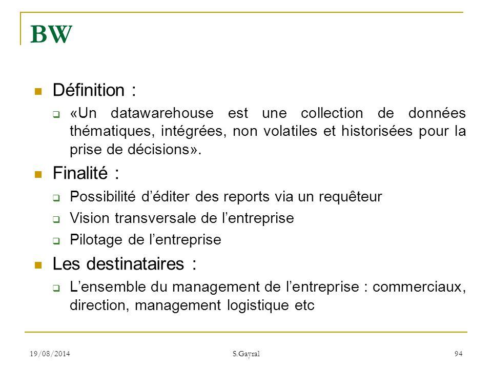 19/08/2014 S.Gayral 94 BW Définition :  «Un datawarehouse est une collection de données thématiques, intégrées, non volatiles et historisées pour la