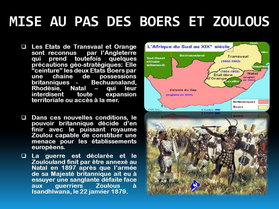 MISE AU PAS DES BOERS ET ZOULOUS  Les Etats de Transvaal et Orange sont reconnus par l'Angleterre qui prend toutefois quelques précautions géo-straté
