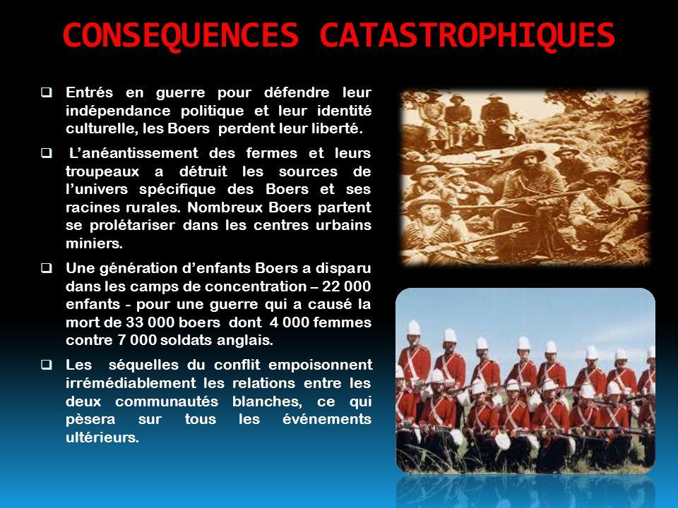CONSEQUENCES CATASTROPHIQUES  Entrés en guerre pour défendre leur indépendance politique et leur identité culturelle, les Boers perdent leur liberté.