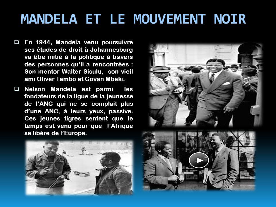 MANDELA ET LE MOUVEMENT NOIR  En 1944, Mandela venu poursuivre ses études de droit à Johannesburg va être initié à la politique à travers des personn