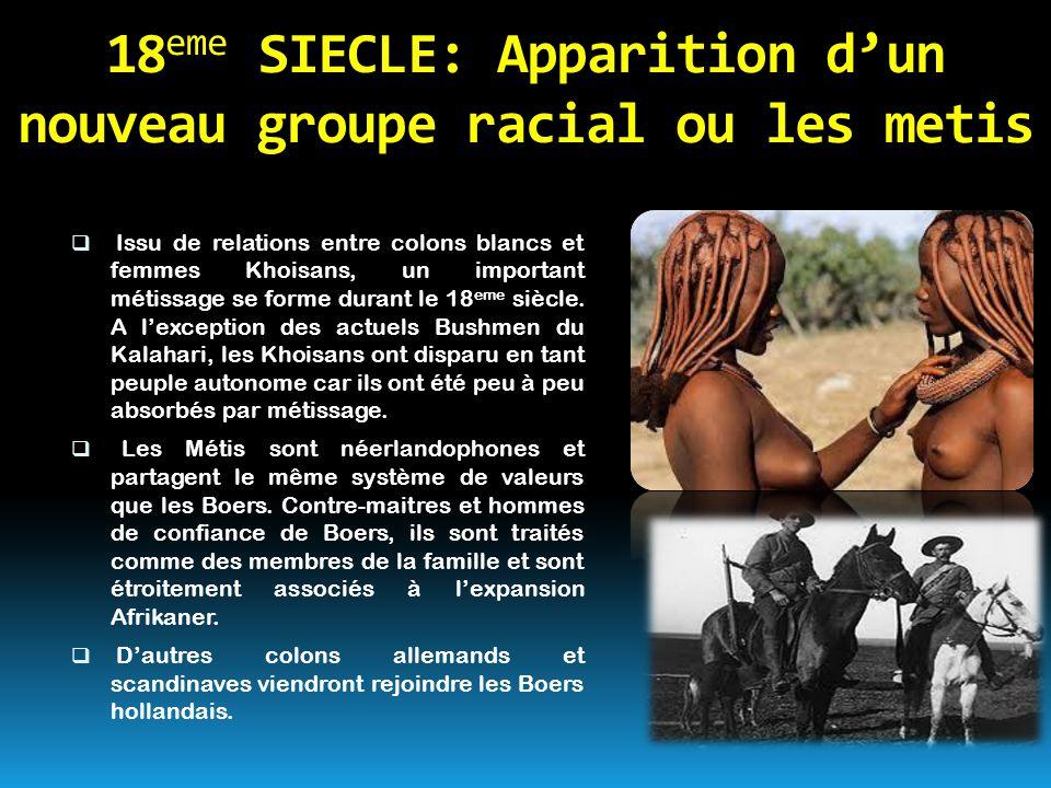 18 eme SIECLE: Apparition d'un nouveau groupe racial ou les metis  Issu de relations entre colons blancs et femmes Khoisans, un important métissage s