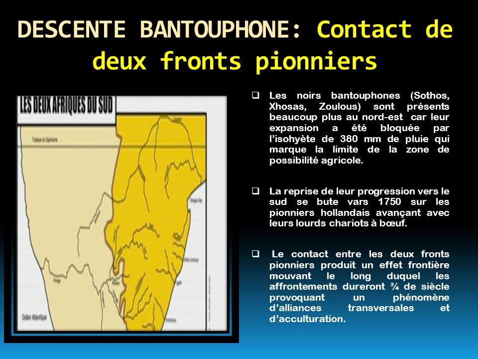 DESCENTE BANTOUPHONE: Contact de deux fronts pionniers  Les noirs bantouphones (Sothos, Xhosas, Zoulous) sont présents beaucoup plus au nord-est car