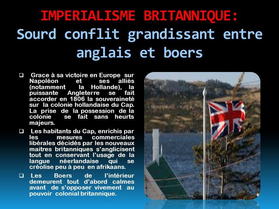 IMPERIALISME BRITANNIQUE: Sourd conflit grandissant entre anglais et boers  Grace à sa victoire en Europe sur Napoléon et ses alliés (notamment la Ho