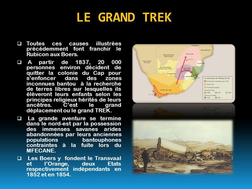 LE GRAND TREK  Toutes ces causes illustrées précédemment font franchir le Rubicon aux Boers.  A partir de 1837, 20 000 personnes environ décident de