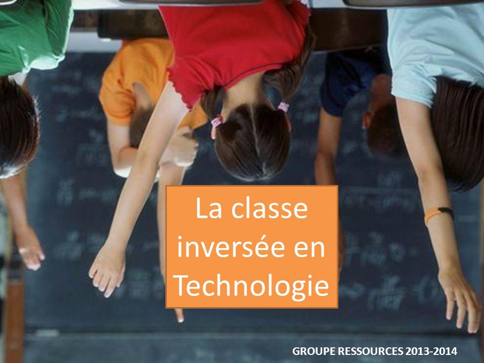 La classe inversée en Technologie GROUPE RESSOURCES 2013-2014