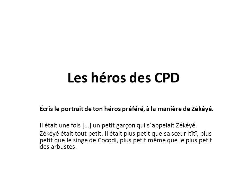 Les héros des CPD Écris le portrait de ton héros préféré, à la manière de Zékéyé. Il était une fois […] un petit garçon qui s´appelait Zékéyé. Zékéyé