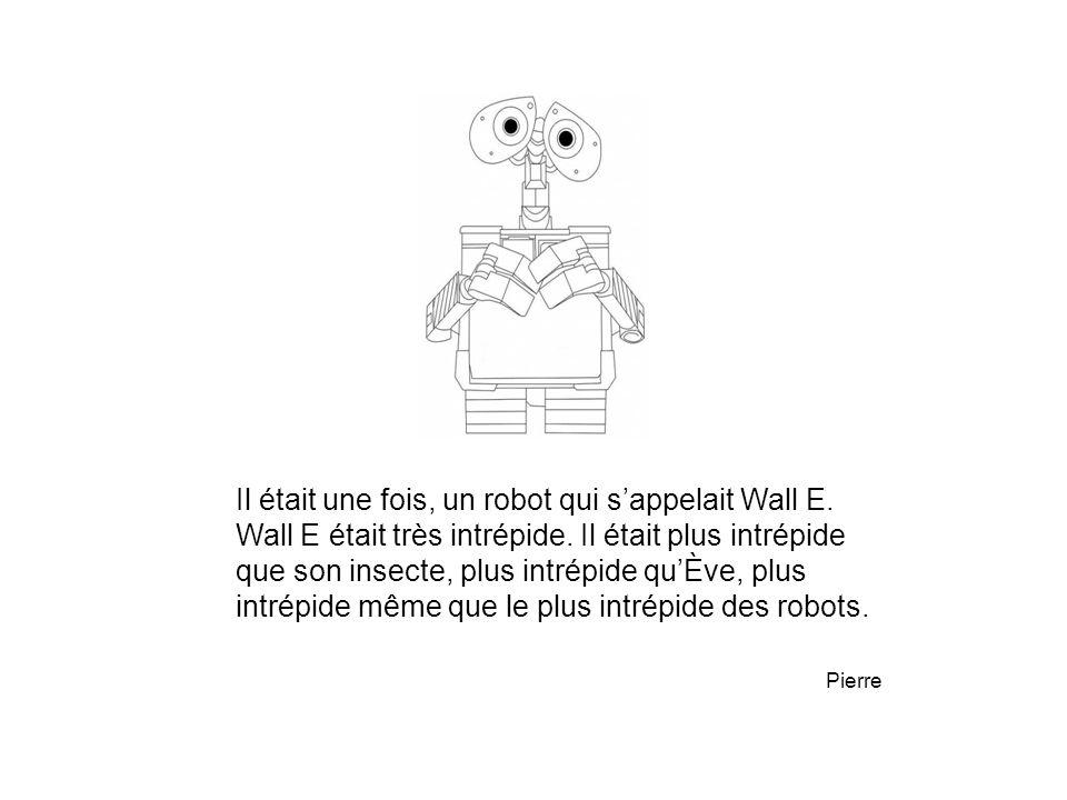 Il était une fois, un robot qui s'appelait Wall E. Wall E était très intrépide. Il était plus intrépide que son insecte, plus intrépide qu'Ève, plus i