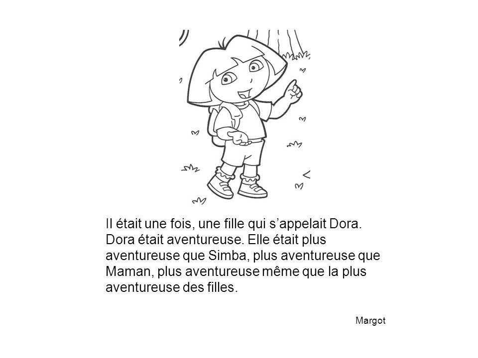Il était une fois, une fille qui s'appelait Dora. Dora était aventureuse. Elle était plus aventureuse que Simba, plus aventureuse que Maman, plus aven