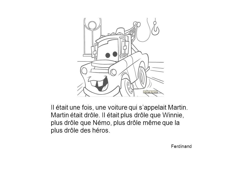 Il était une fois, une voiture qui s'appelait Martin. Martin était drôle. Il était plus drôle que Winnie, plus drôle que Némo, plus drôle même que la