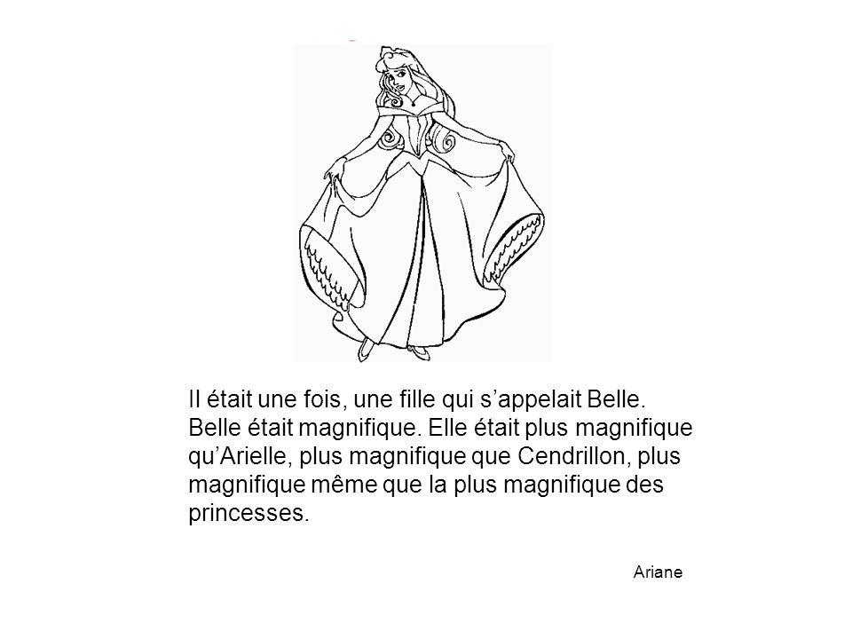 Il était une fois, une fille qui s'appelait Belle. Belle était magnifique. Elle était plus magnifique qu'Arielle, plus magnifique que Cendrillon, plus