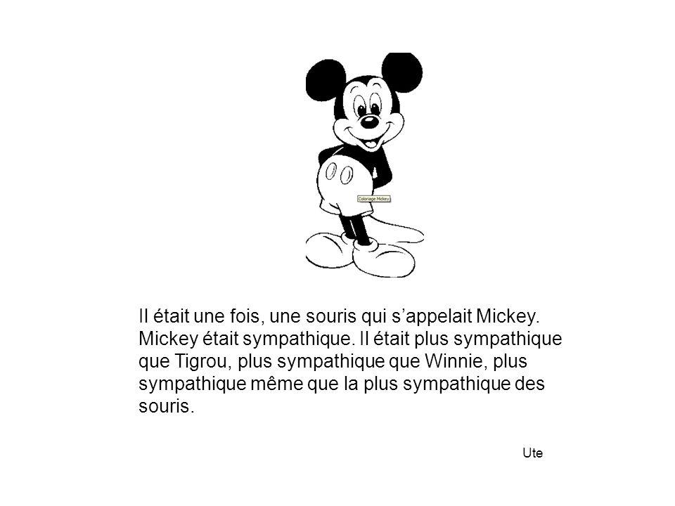 Il était une fois, une souris qui s'appelait Mickey. Mickey était sympathique. Il était plus sympathique que Tigrou, plus sympathique que Winnie, plus