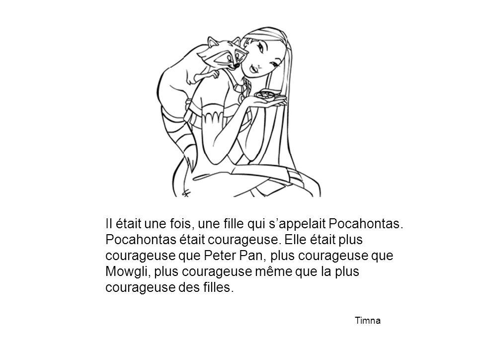 Il était une fois, une fille qui s'appelait Pocahontas. Pocahontas était courageuse. Elle était plus courageuse que Peter Pan, plus courageuse que Mow
