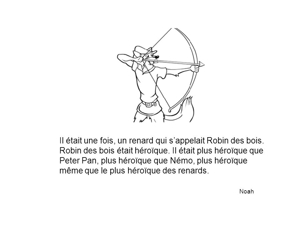 Il était une fois, un renard qui s'appelait Robin des bois. Robin des bois était héroïque. Il était plus héroïque que Peter Pan, plus héroïque que Ném