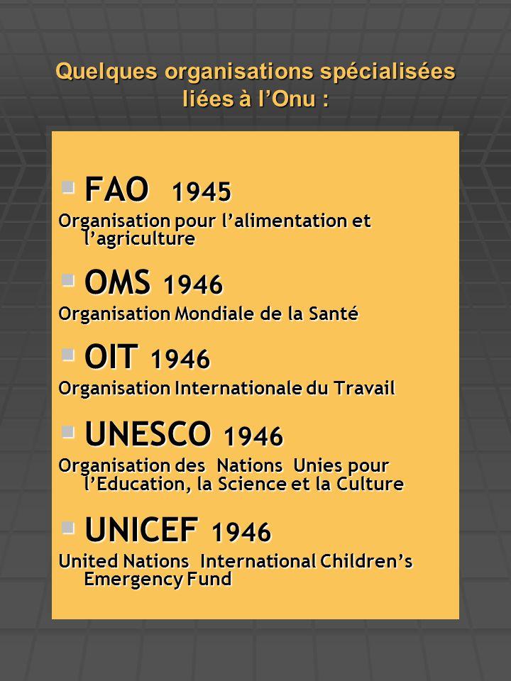 Quelques organisations spécialisées liées à l'Onu :  FAO 1945 Organisation pour l'alimentation et l'agriculture  OMS 1946 Organisation Mondiale de l