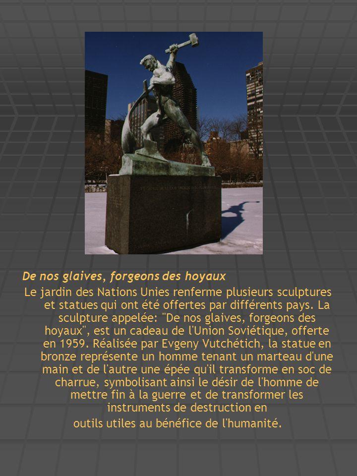 De nos glaives, forgeons des hoyaux Le jardin des Nations Unies renferme plusieurs sculptures et statues qui ont été offertes par différents pays. La