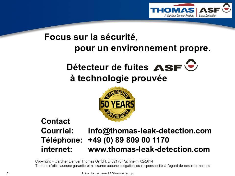 Präsentation neuer LAG Newsletter.ppt 8 Détecteur de fuites à technologie prouvée Contact Courriel:info@thomas-leak-detection.com Téléphone:+49 (0) 89 809 00 1170 internet: www.thomas-leak-detection.com Focus sur la sécurité, pour un environnement propre.