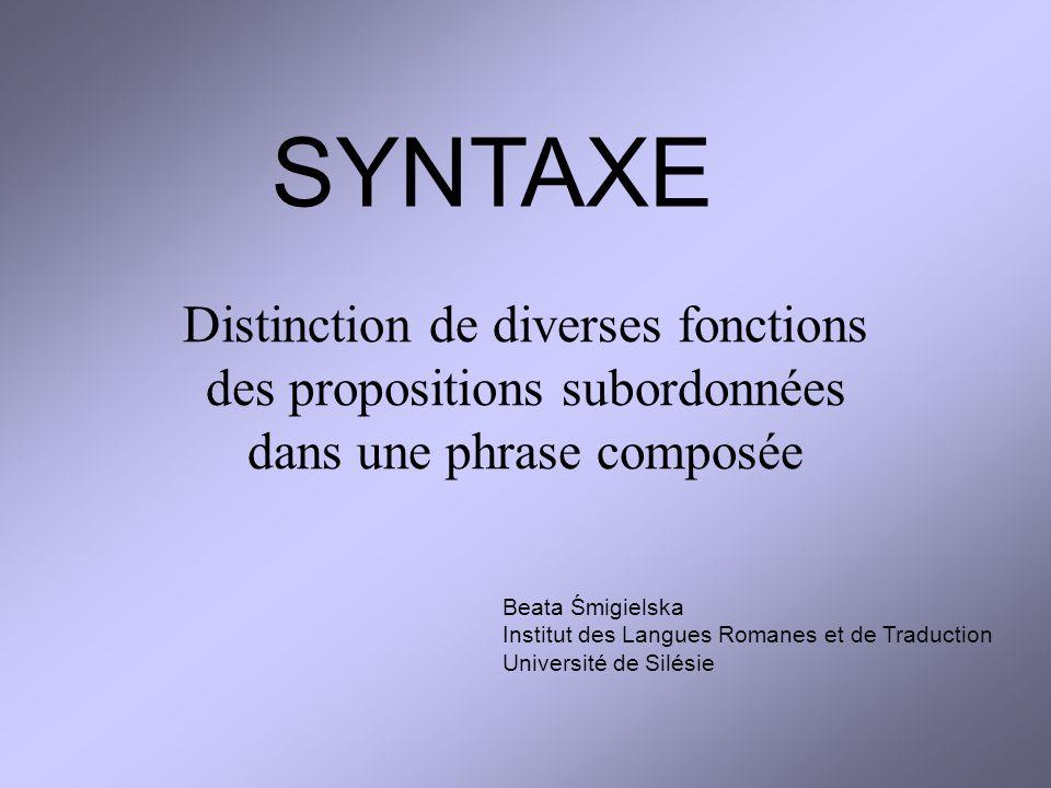 Distinction de diverses fonctions des propositions subordonnées dans une phrase composée SYNTAXE Beata Śmigielska Institut des Langues Romanes et de T