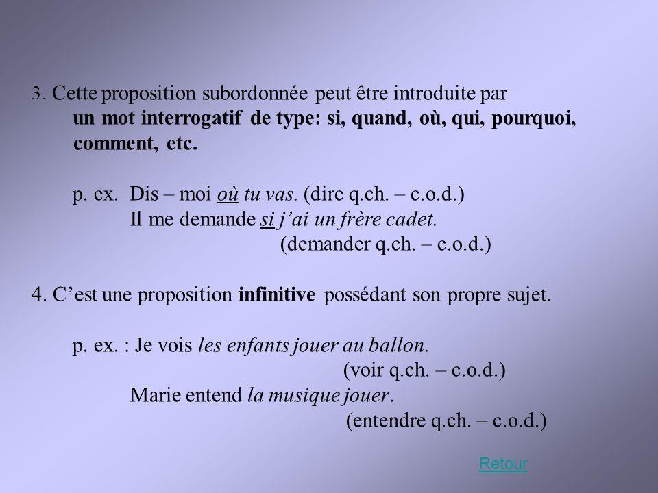 3. Cette proposition subordonnée peut être introduite par un mot interrogatif de type: si, quand, où, qui, pourquoi, comment, etc. p. ex. Dis – moi où