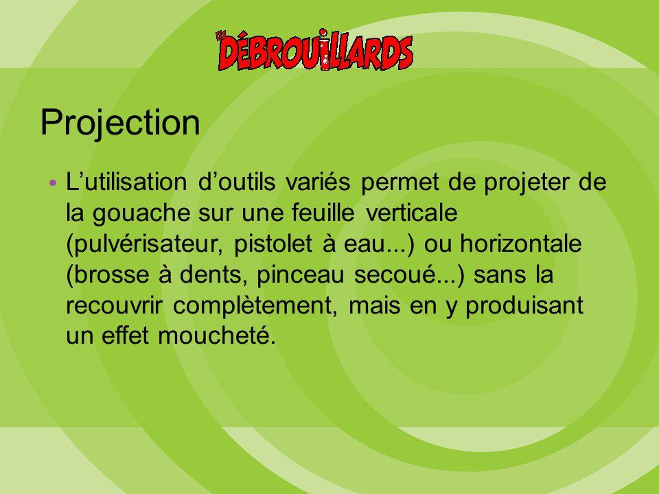 Projection L'utilisation d'outils variés permet de projeter de la gouache sur une feuille verticale (pulvérisateur, pistolet à eau...) ou horizontale (brosse à dents, pinceau secoué...) sans la recouvrir complètement, mais en y produisant un effet moucheté.