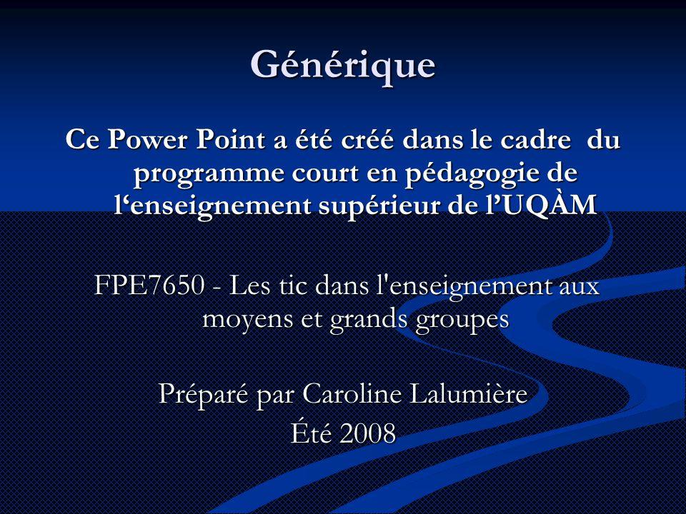 Générique Ce Power Point a été créé dans le cadre du programme court en pédagogie de l'enseignement supérieur de l'UQÀM FPE7650 - Les tic dans l enseignement aux moyens et grands groupes FPE7650 - Les tic dans l enseignement aux moyens et grands groupes Préparé par Caroline Lalumière Été 2008