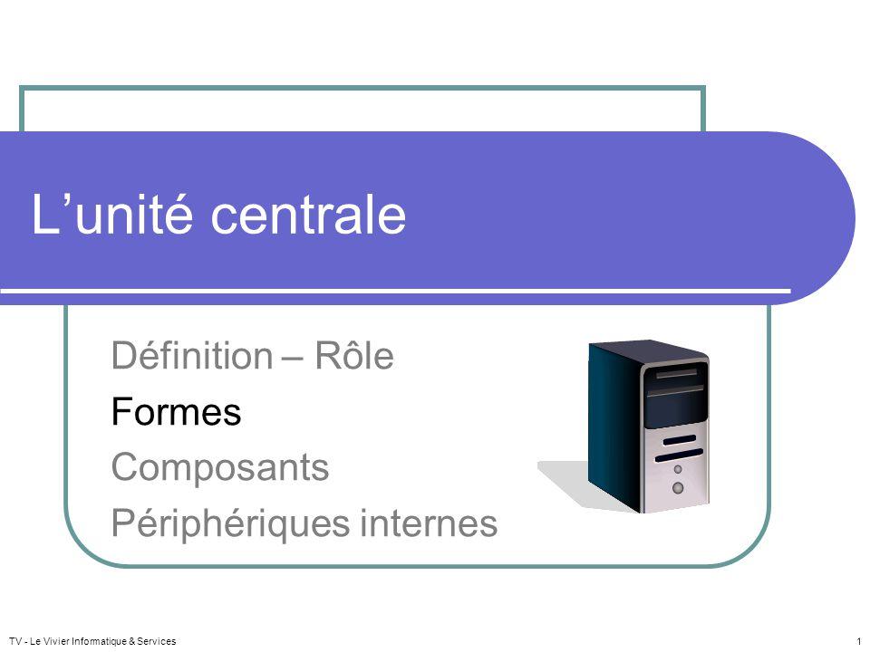 TV - Le Vivier Informatique & Services 1 L'unité centrale Définition – Rôle Formes Composants Périphériques internes