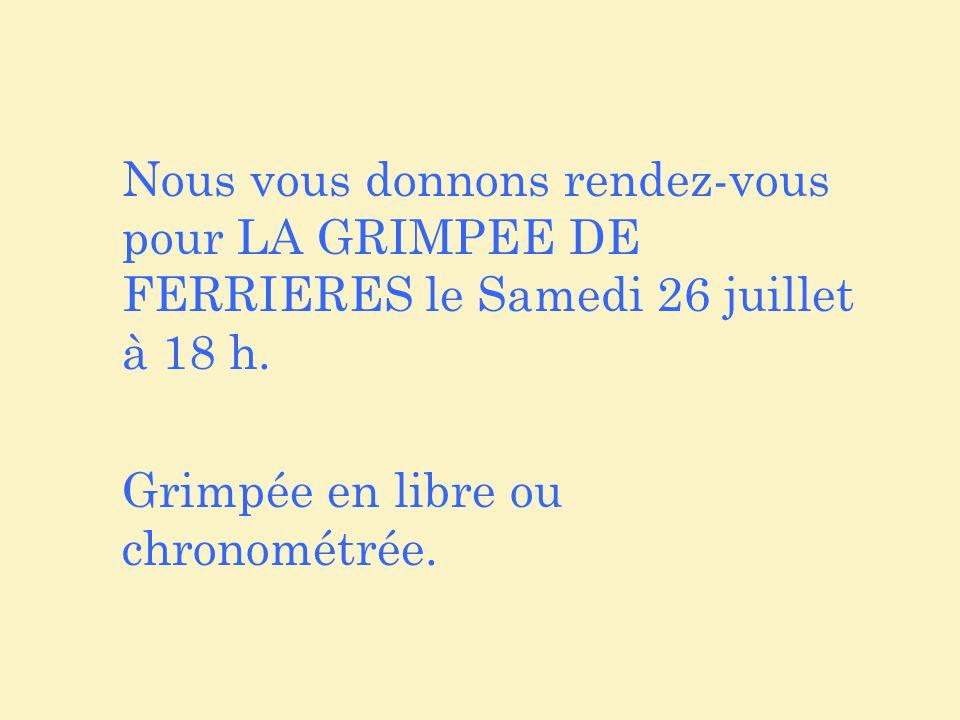 Nous vous donnons rendez-vous pour LA GRIMPEE DE FERRIERES le Samedi 26 juillet à 18 h. Grimpée en libre ou chronométrée.