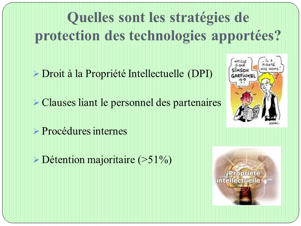 Quelles sont les stratégies de protection des technologies apportées?  Droit à la Propriété Intellectuelle (DPI)  Clauses liant le personnel des par