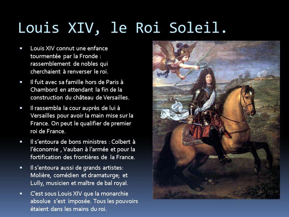 Louis XIV, le Roi Soleil.  Louis XIV connut une enfance tourmentée par la Fronde : rassemblement de nobles qui cherchaient à renverser le roi.  Il f