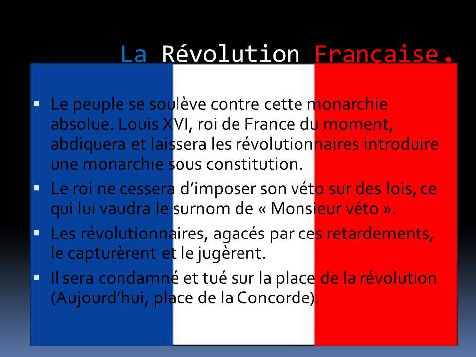 La Révolution Française.  Le peuple se soulève contre cette monarchie absolue. Louis XVI, roi de France du moment, abdiquera et laissera les révoluti