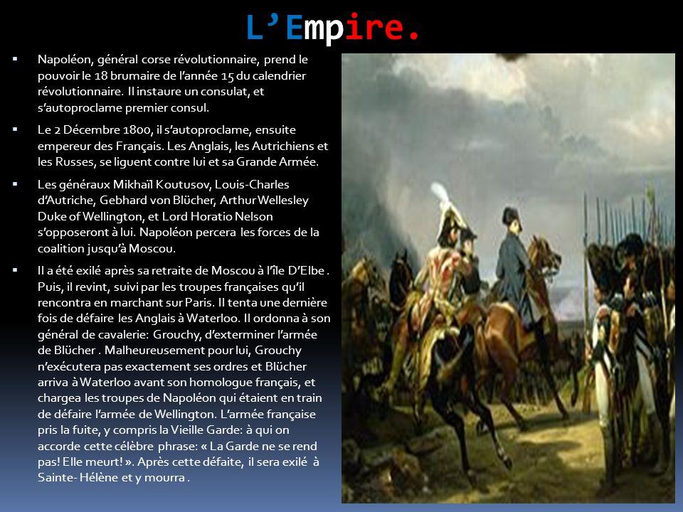 L'Empire.  Napoléon, général corse révolutionnaire, prend le pouvoir le 18 brumaire de l'année 15 du calendrier révolutionnaire. Il instaure un consu