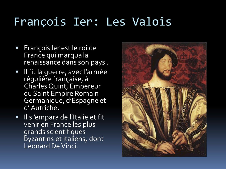 François Ier: Les Valois  François Ier est le roi de France qui marqua la renaissance dans son pays.  Il fit la guerre, avec l'armée régulière franç