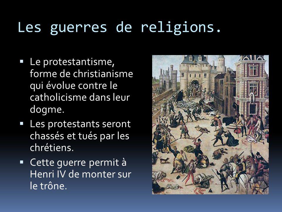 Les guerres de religions.  Le protestantisme, forme de christianisme qui évolue contre le catholicisme dans leur dogme.  Les protestants seront chas