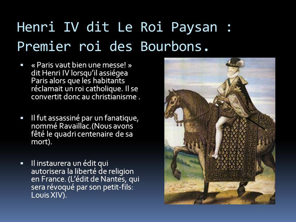Henri IV dit Le Roi Paysan : Premier roi des Bourbons.  « Paris vaut bien une messe! » dit Henri IV lorsqu'il assiégea Paris alors que les habitants