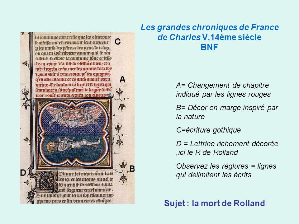 Les grandes chroniques de France de Charles V,14ème siècle BNF A= Changement de chapitre indiqué par les lignes rouges B= Décor en marge inspiré par la nature C=écriture gothique D = Lettrine richement décorée,ici le R de Rolland Observez les réglures = lignes qui délimitent les écrits Sujet : la mort de Rolland