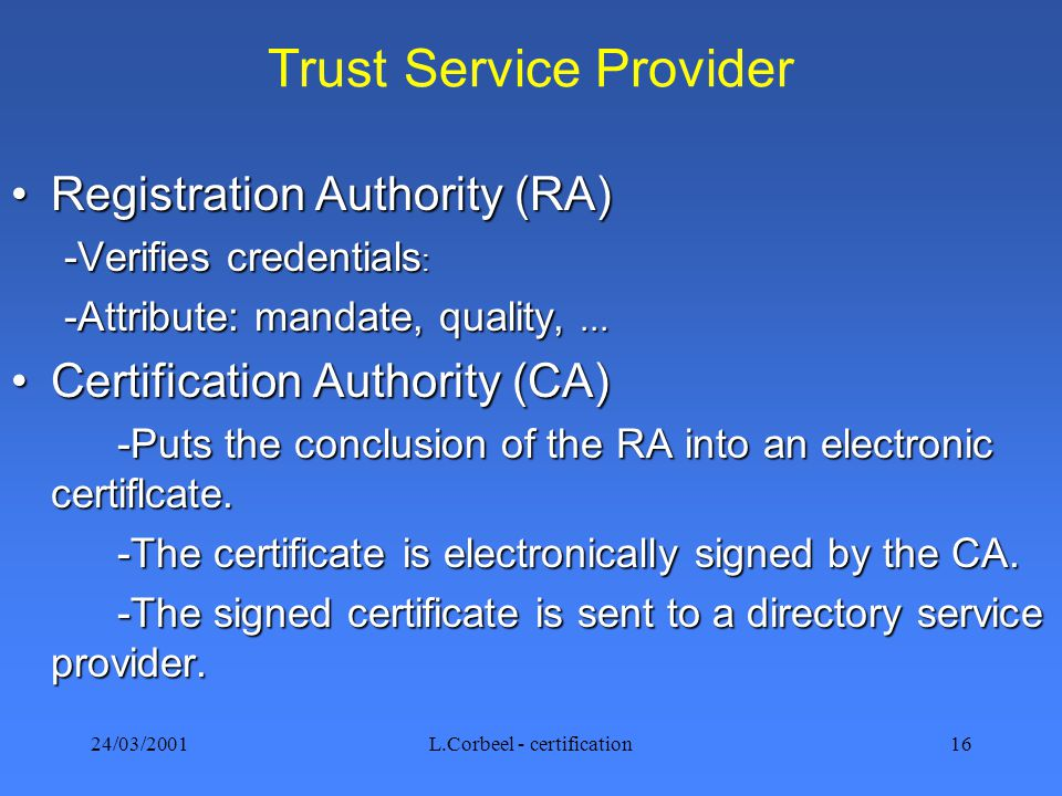 24/03/2001L.Corbeel - certification16 Trust Service Provider Registration Authority (RA)Registration Authority (RA) -Verifies credentials : -Attribute