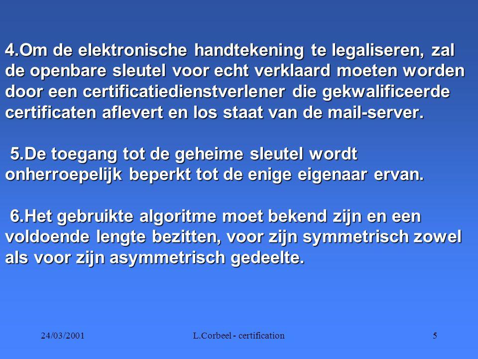 24/03/2001L.Corbeel - certification5 4.Om de elektronische handtekening te legaliseren, zal de openbare sleutel voor echt verklaard moeten worden door een certificatiedienstverlener die gekwalificeerde certificaten aflevert en los staat van de mail-server.