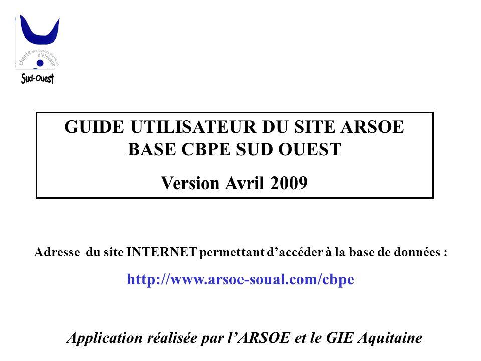 GUIDE UTILISATEUR DU SITE ARSOE BASE CBPE SUD OUEST Version Avril 2009 Adresse du site INTERNET permettant d'accéder à la base de données : http://www
