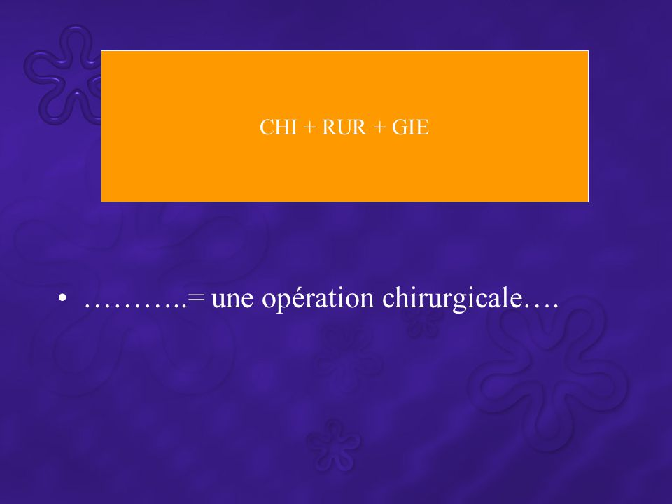………..= une opération chirurgicale…. CHI + RUR + GIE