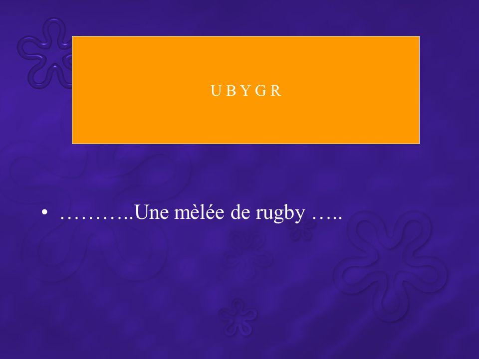 ………..Une mèlée de rugby ….. U B Y G R