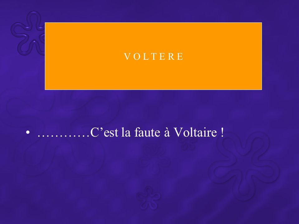 …………C'est la faute à Voltaire ! V O L T E R E