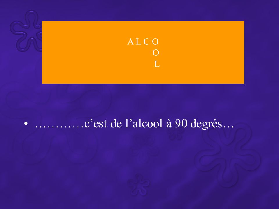 …………c'est de l'alcool à 90 degrés… A L C O O L