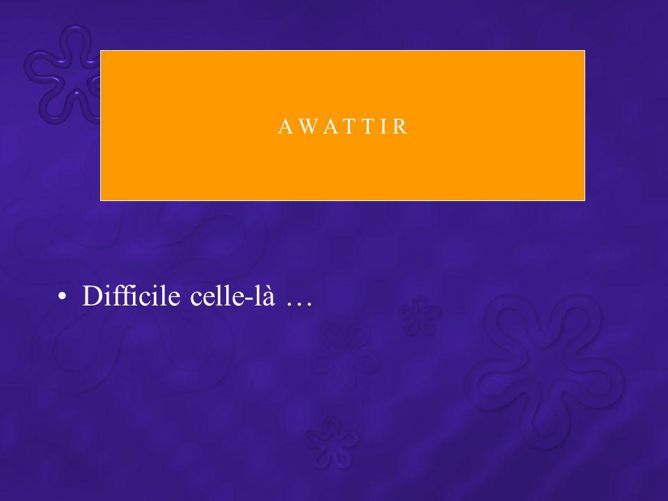 Difficile celle-là … A W A T T I R