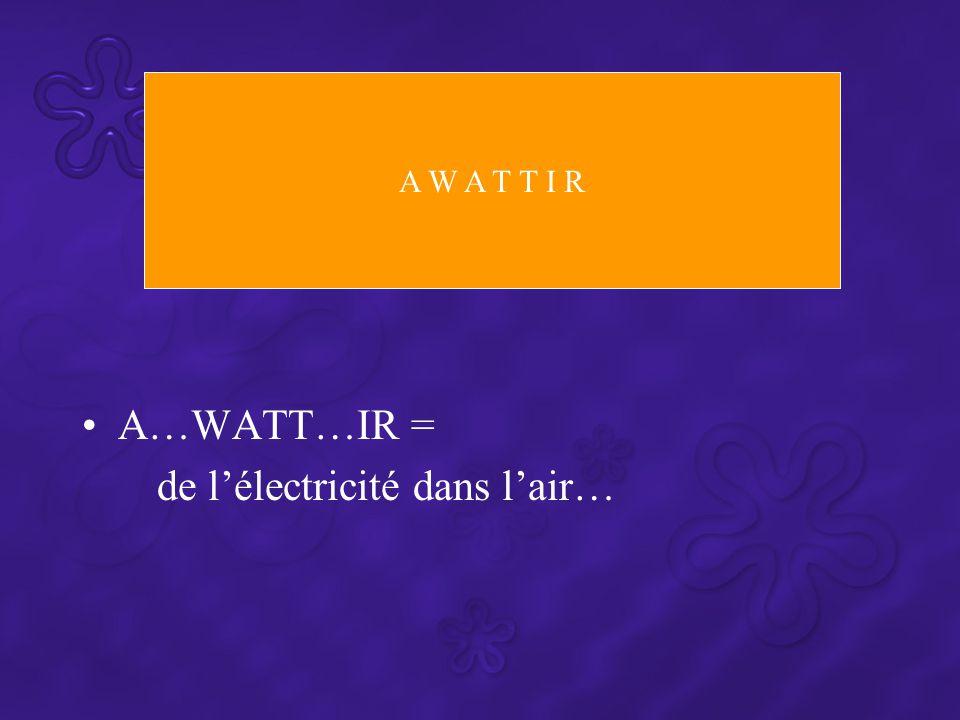 A…WATT…IR = de l'électricité dans l'air… A W A T T I R