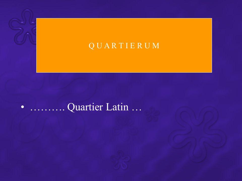 ………. Quartier Latin … Q U A R T I E R U M