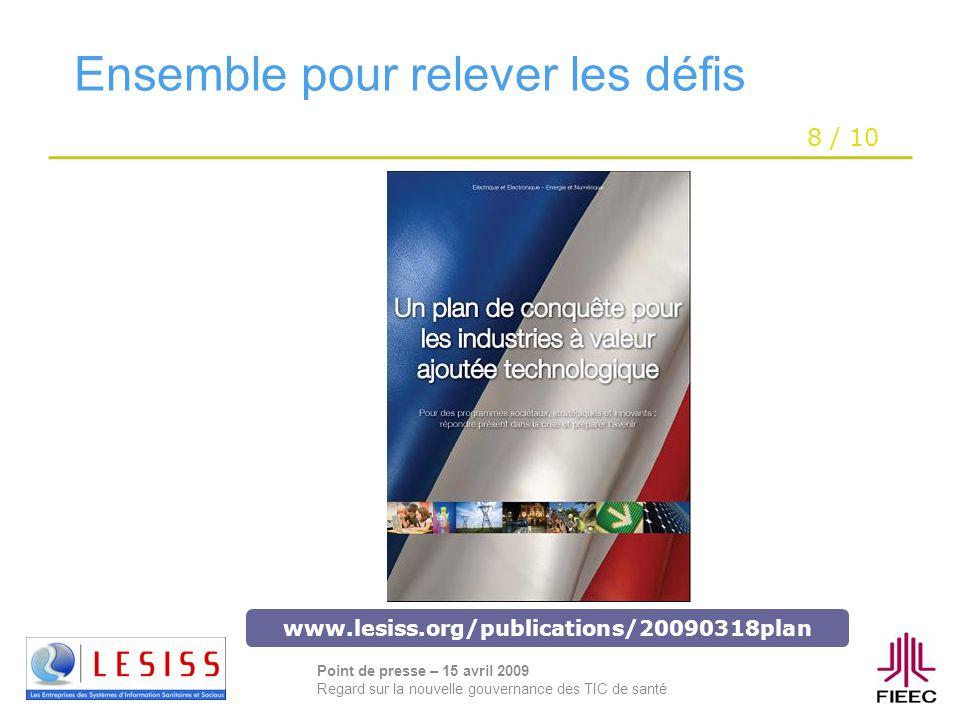 8 / 10 Point de presse – 15 avril 2009 Regard sur la nouvelle gouvernance des TIC de santé Ensemble pour relever les défis www.lesiss.org/publications/20090318plan