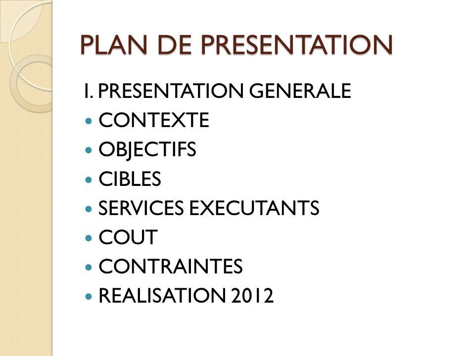 I. PRESENTATION GENERALE CONTEXTE OBJECTIFS CIBLES SERVICES EXECUTANTS COUT CONTRAINTES REALISATION 2012 PLAN DE PRESENTATION