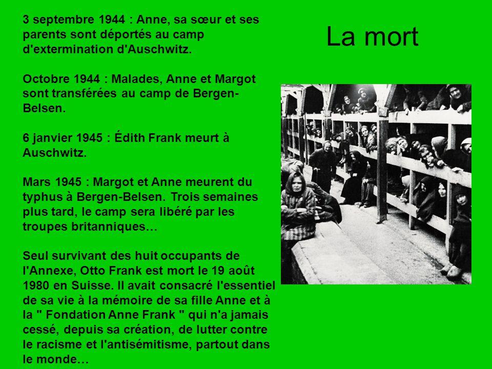 La mort 3 septembre 1944 : Anne, sa sœur et ses parents sont déportés au camp d'extermination d'Auschwitz. Octobre 1944 : Malades, Anne et Margot sont