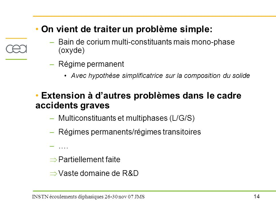 14 INSTN écoulements diphasiques 26-30 nov 07 JMS On vient de traiter un problème simple: –Bain de corium multi-constituants mais mono-phase (oxyde) –